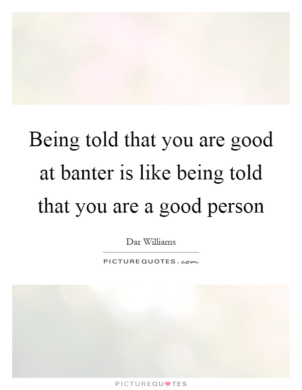 Being told that you are good at banter is like being told that you are a good person Picture Quote #1