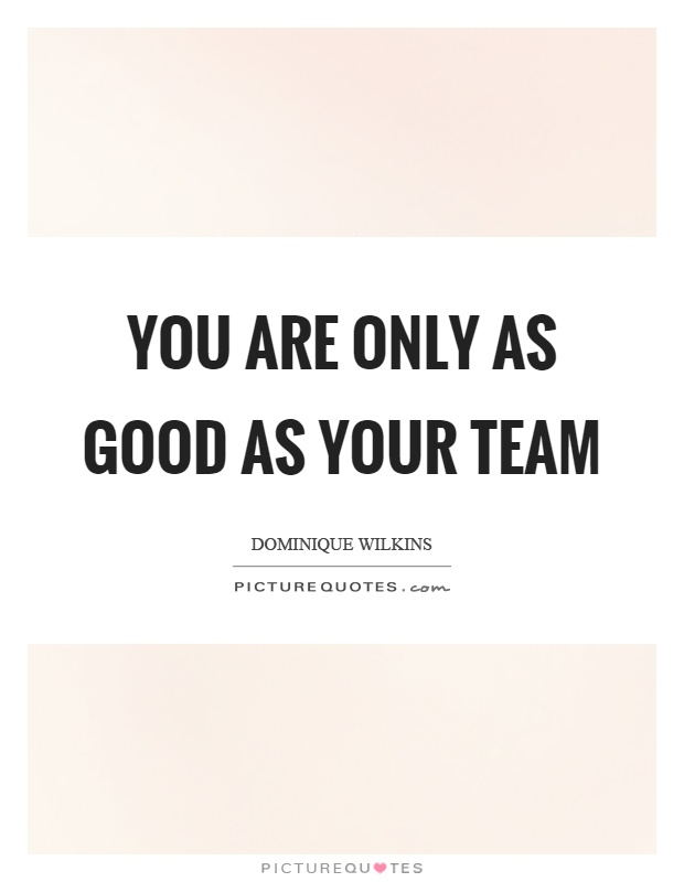 You are only as good as your team Picture Quote #1
