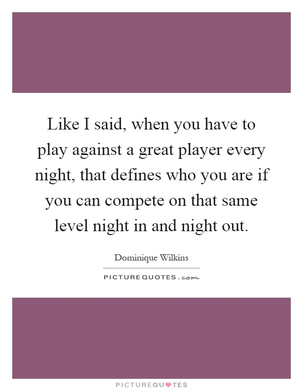 Like I said, when you have to play against a great player every night, that defines who you are if you can compete on that same level night in and night out Picture Quote #1