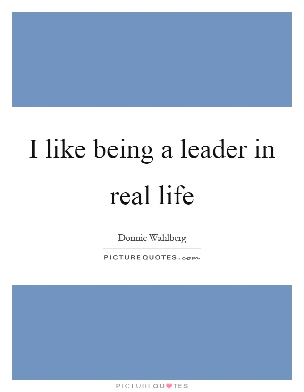 I like being a leader in real life Picture Quote #1