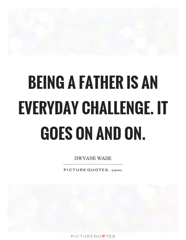Being a father is an everyday challenge. It goes on and on Picture Quote #1