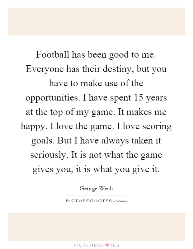 Football has been good to me. Everyone has their destiny, but you have to make use of the opportunities. I have spent 15 years at the top of my game. It makes me happy. I love the game. I love scoring goals. But I have always taken it seriously. It is not what the game gives you, it is what you give it Picture Quote #1