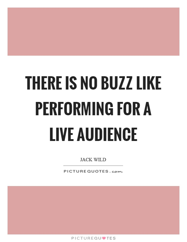 There is no buzz like performing for a live audience Picture Quote #1