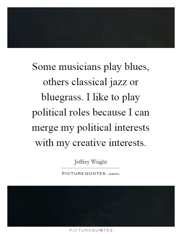Some musicians play blues, others classical jazz or bluegrass. I like to play political roles because I can merge my political interests with my creative interests Picture Quote #1