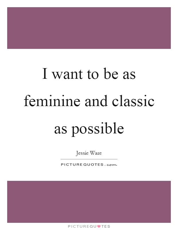 I want to be as feminine and classic as possible Picture Quote #1