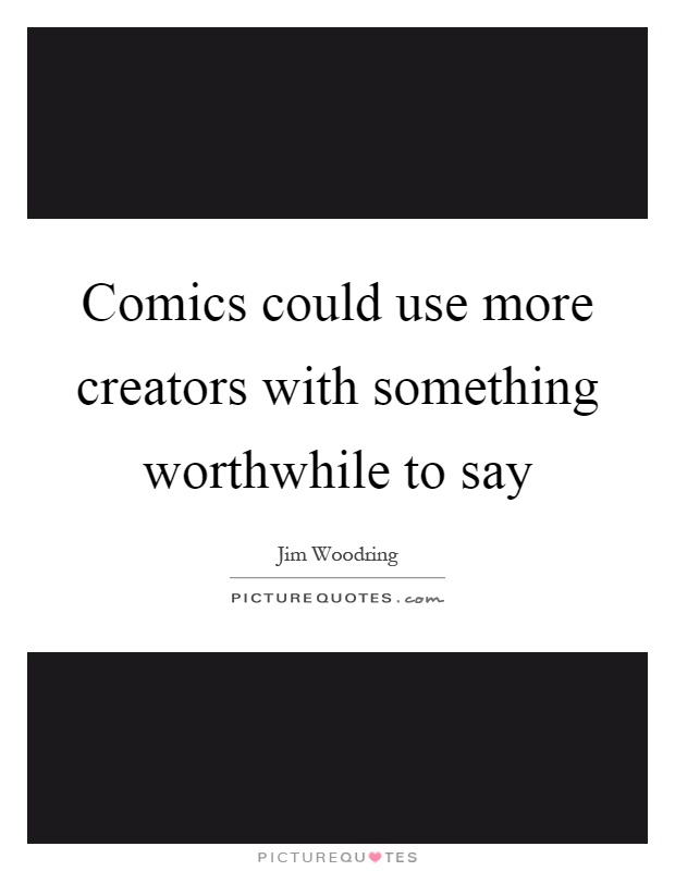 Comics could use more creators with something worthwhile to say Picture Quote #1