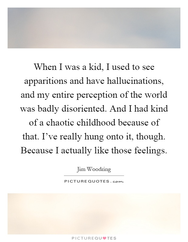 When I was a kid, I used to see apparitions and have hallucinations, and my entire perception of the world was badly disoriented. And I had kind of a chaotic childhood because of that. I've really hung onto it, though. Because I actually like those feelings Picture Quote #1