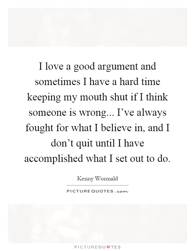 I love a good argument and sometimes I have a hard time keeping my mouth shut if I think someone is wrong... I've always fought for what I believe in, and I don't quit until I have accomplished what I set out to do Picture Quote #1