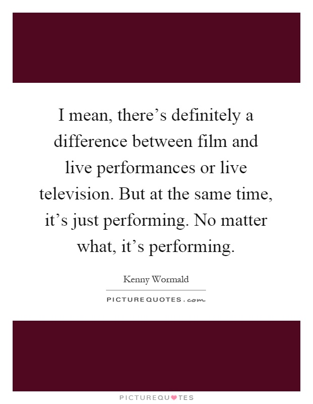 I mean, there's definitely a difference between film and live performances or live television. But at the same time, it's just performing. No matter what, it's performing Picture Quote #1