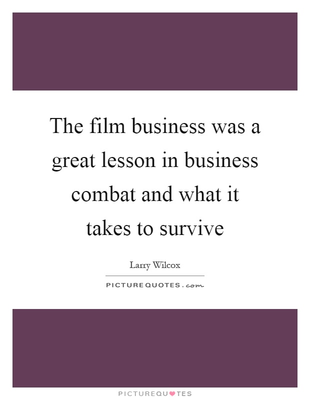 The film business was a great lesson in business combat and what it takes to survive Picture Quote #1