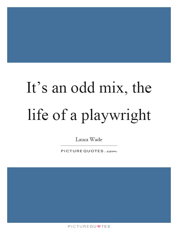 It's an odd mix, the life of a playwright Picture Quote #1