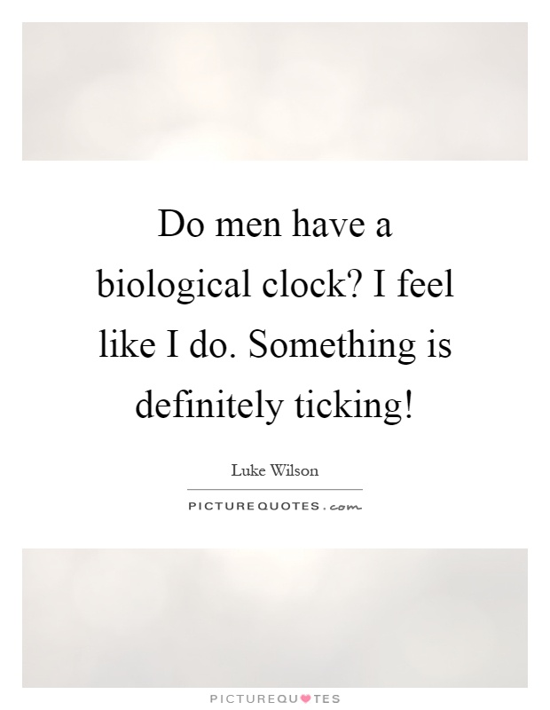 Do men have a biological clock? I feel like I do. Something is definitely ticking! Picture Quote #1