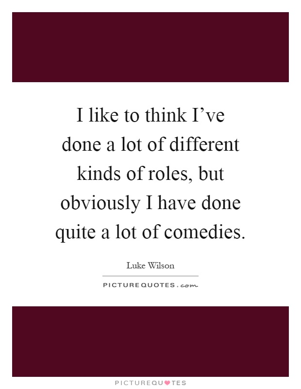 I like to think I've done a lot of different kinds of roles, but obviously I have done quite a lot of comedies Picture Quote #1