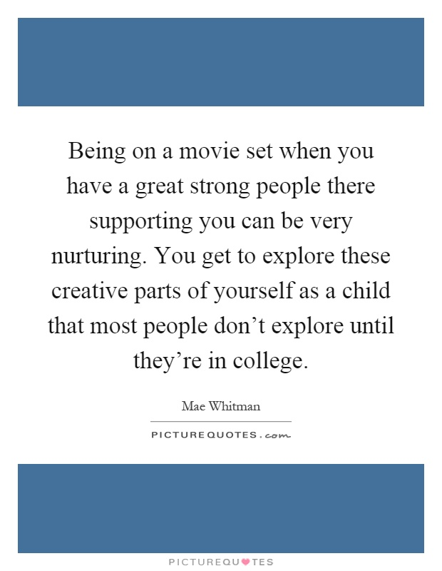 Being on a movie set when you have a great strong people there supporting you can be very nurturing. You get to explore these creative parts of yourself as a child that most people don't explore until they're in college Picture Quote #1