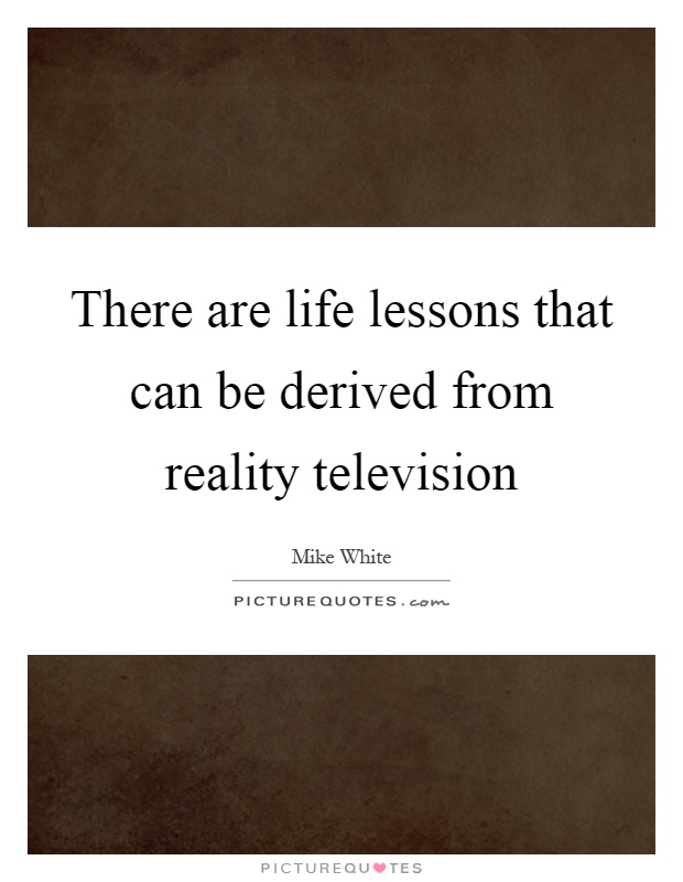 There are life lessons that can be derived from reality television Picture Quote #1