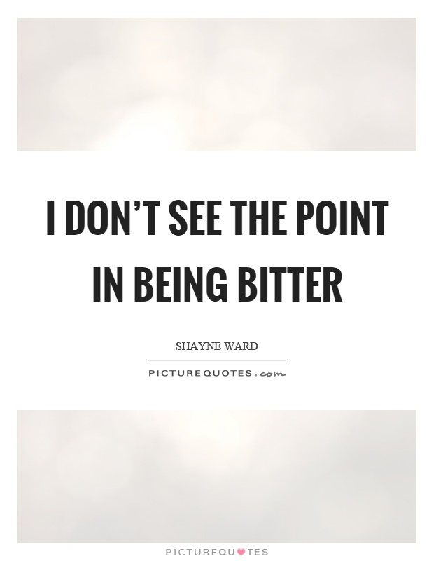 I don't see the point in being bitter Picture Quote #1