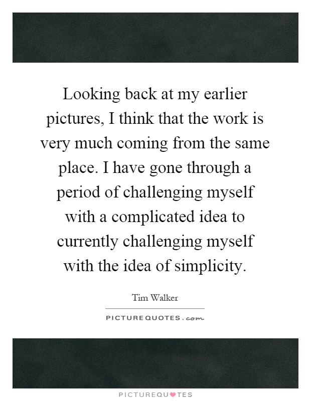 Looking back at my earlier pictures, I think that the work is very much coming from the same place. I have gone through a period of challenging myself with a complicated idea to currently challenging myself with the idea of simplicity Picture Quote #1
