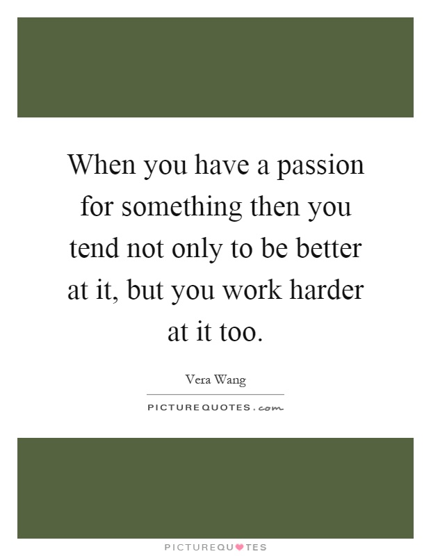 When you have a passion for something then you tend not only to be better at it, but you work harder at it too Picture Quote #1