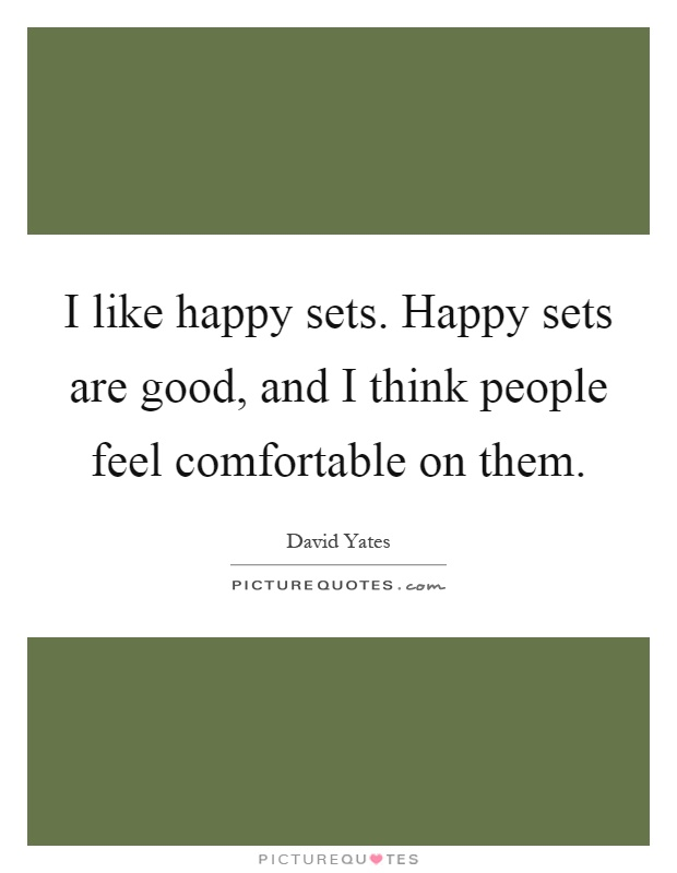 I like happy sets. Happy sets are good, and I think people feel comfortable on them Picture Quote #1