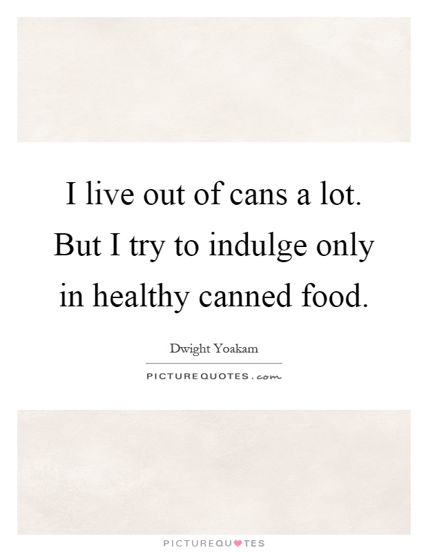 I live out of cans a lot. But I try to indulge only in healthy canned food Picture Quote #1