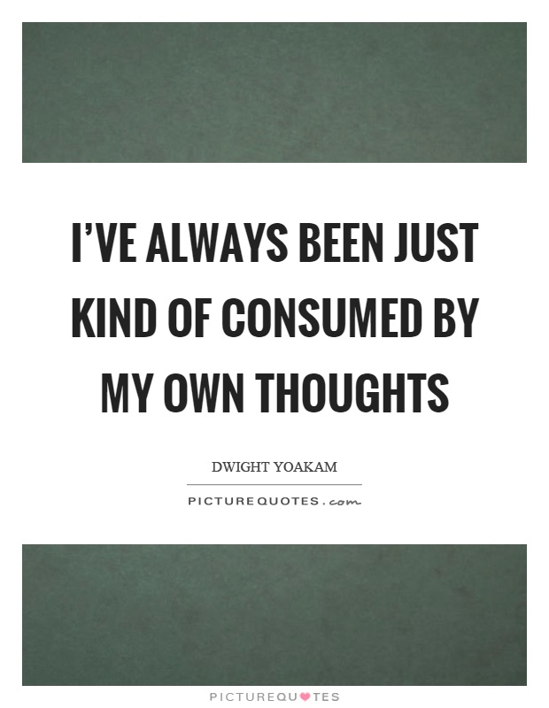 I've always been just kind of consumed by my own thoughts Picture Quote #1