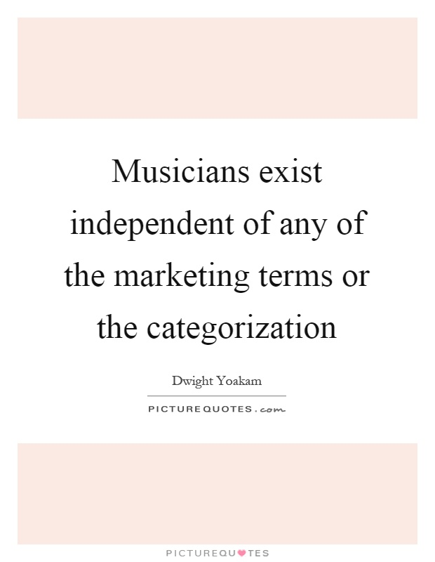 Musicians exist independent of any of the marketing terms or the categorization Picture Quote #1