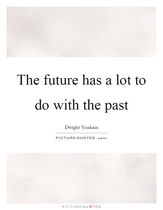 The future has a lot to do with the past Picture Quote #1