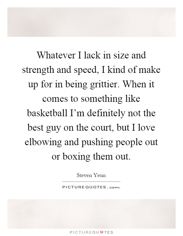 Whatever I lack in size and strength and speed, I kind of make up for in being grittier. When it comes to something like basketball I'm definitely not the best guy on the court, but I love elbowing and pushing people out or boxing them out Picture Quote #1