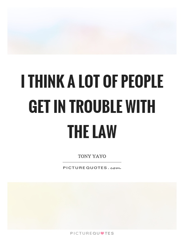 I think a lot of people get in trouble with the law Picture Quote #1