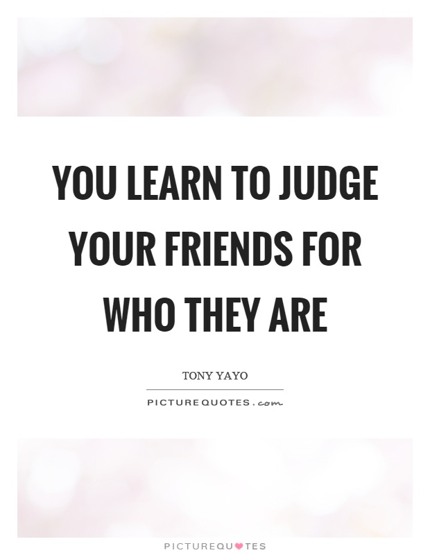 You learn to judge your friends for who they are Picture Quote #1