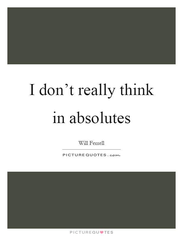 I don't really think in absolutes Picture Quote #1
