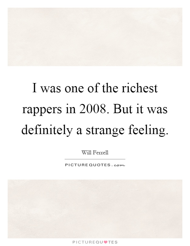 I was one of the richest rappers in 2008. But it was definitely a strange feeling Picture Quote #1