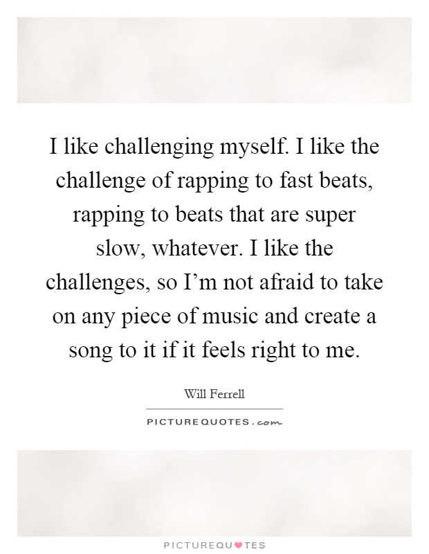 I like challenging myself. I like the challenge of rapping to fast beats, rapping to beats that are super slow, whatever. I like the challenges, so I'm not afraid to take on any piece of music and create a song to it if it feels right to me Picture Quote #1