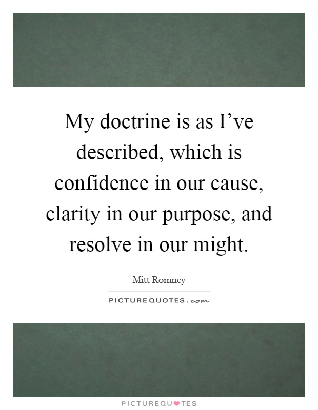 My doctrine is as I've described, which is confidence in our cause, clarity in our purpose, and resolve in our might Picture Quote #1