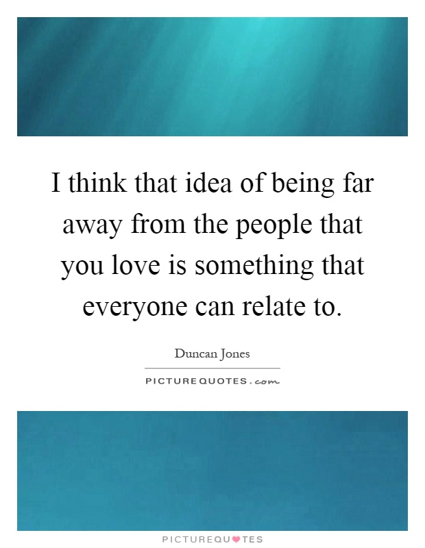 I think that idea of being far away from the people that you love is something that everyone can relate to Picture Quote #1