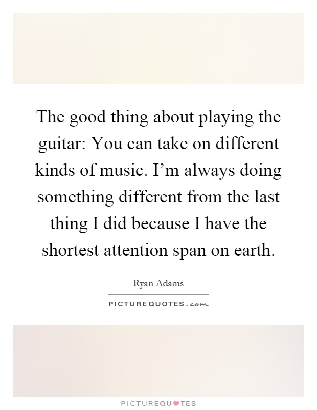 The good thing about playing the guitar: You can take on different kinds of music. I'm always doing something different from the last thing I did because I have the shortest attention span on earth Picture Quote #1