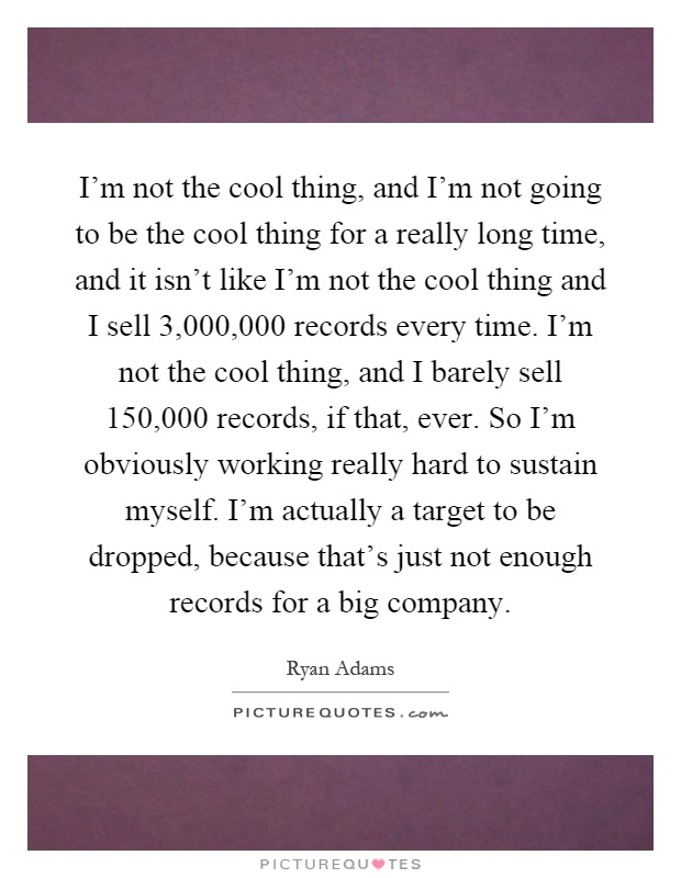 I'm not the cool thing, and I'm not going to be the cool thing for a really long time, and it isn't like I'm not the cool thing and I sell 3,000,000 records every time. I'm not the cool thing, and I barely sell 150,000 records, if that, ever. So I'm obviously working really hard to sustain myself. I'm actually a target to be dropped, because that's just not enough records for a big company Picture Quote #1