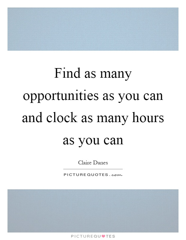 Find as many opportunities as you can and clock as many hours as you can Picture Quote #1