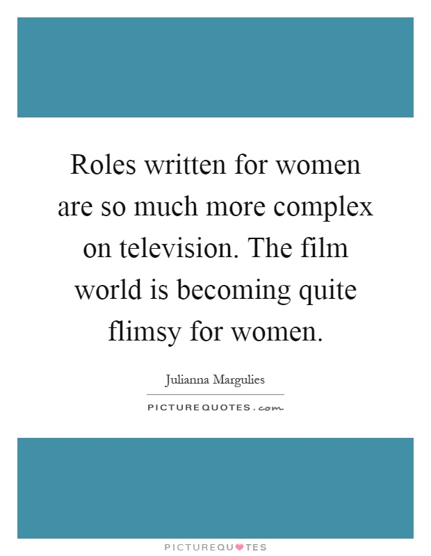 Roles written for women are so much more complex on television. The film world is becoming quite flimsy for women Picture Quote #1