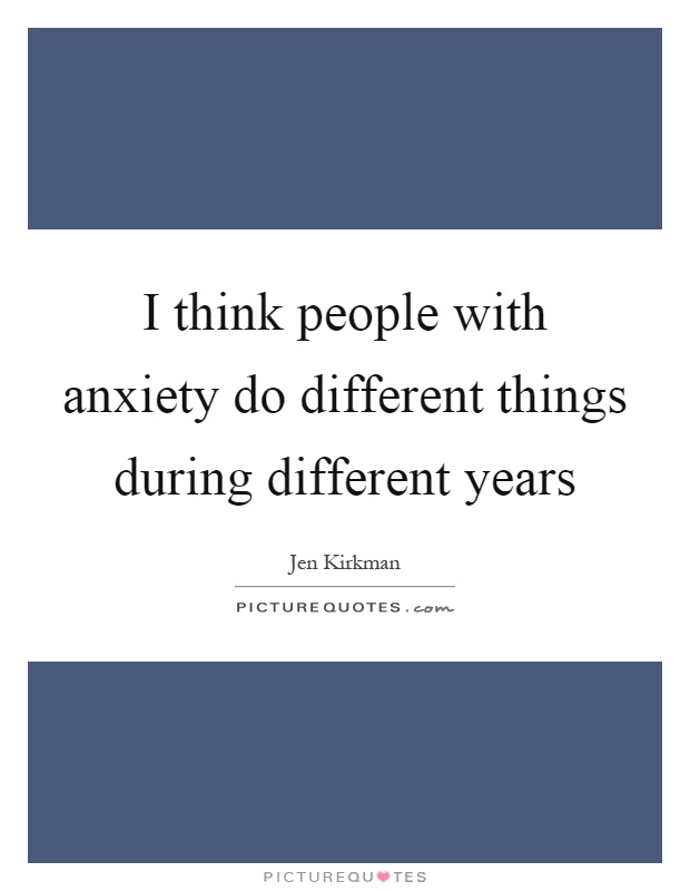 I think people with anxiety do different things during different years Picture Quote #1