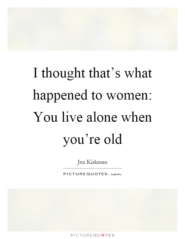 I thought that's what happened to women: You live alone when you're old Picture Quote #1