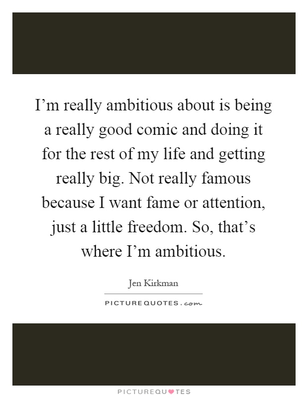 I'm really ambitious about is being a really good comic and doing it for the rest of my life and getting really big. Not really famous because I want fame or attention, just a little freedom. So, that's where I'm ambitious Picture Quote #1