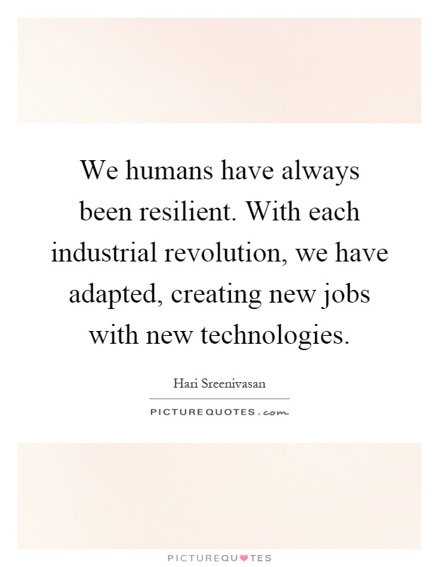 We humans have always been resilient. With each industrial revolution, we have adapted, creating new jobs with new technologies Picture Quote #1