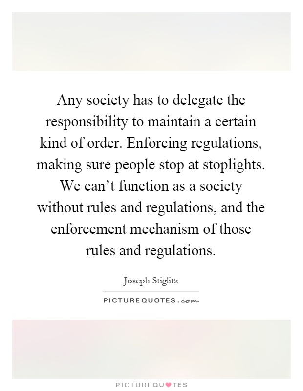 Any society has to delegate the responsibility to maintain a certain kind of order. Enforcing regulations, making sure people stop at stoplights. We can't function as a society without rules and regulations, and the enforcement mechanism of those rules and regulations Picture Quote #1