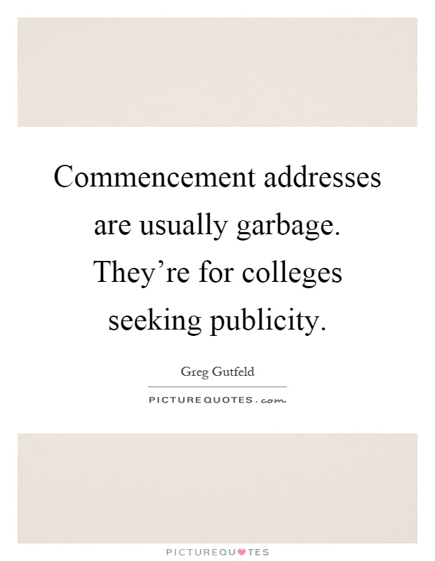 Commencement addresses are usually garbage. They're for colleges seeking publicity Picture Quote #1