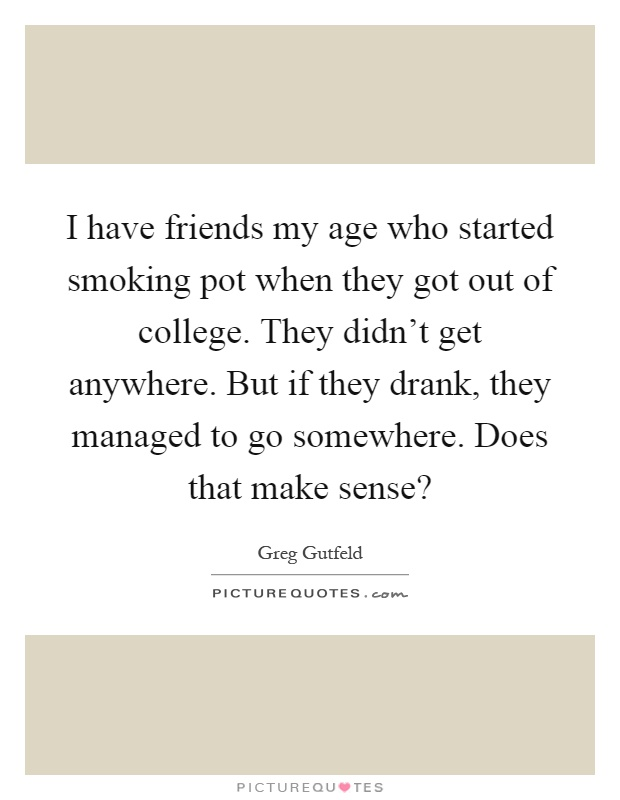 I have friends my age who started smoking pot when they got out of college. They didn't get anywhere. But if they drank, they managed to go somewhere. Does that make sense? Picture Quote #1
