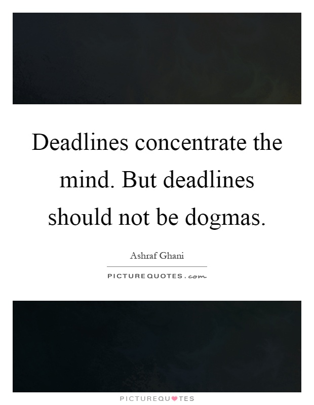 Deadlines concentrate the mind. But deadlines should not be dogmas Picture Quote #1