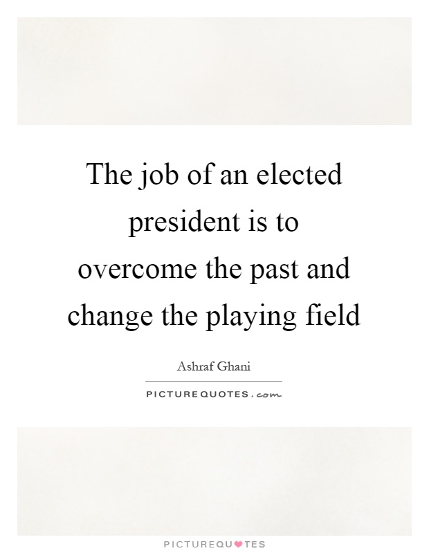 The job of an elected president is to overcome the past and change the playing field Picture Quote #1