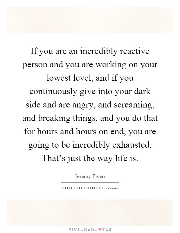 If you are an incredibly reactive person and you are working on your lowest level, and if you continuously give into your dark side and are angry, and screaming, and breaking things, and you do that for hours and hours on end, you are going to be incredibly exhausted. That's just the way life is Picture Quote #1