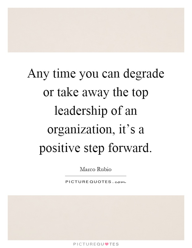 Any time you can degrade or take away the top leadership of an organization, it's a positive step forward Picture Quote #1